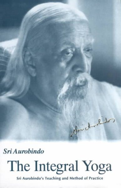 Integral Yoga : Sri Aurobindo's Teaching and Method of Practice