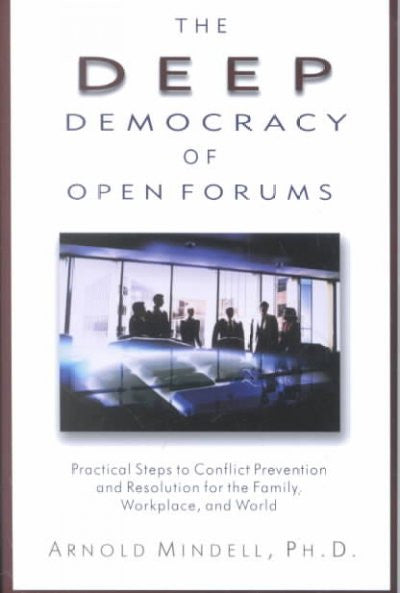 Deep Democracy of Open Forums : Practical Steps to Conflict Prevention and Resolution for the Family, Workplace, and World