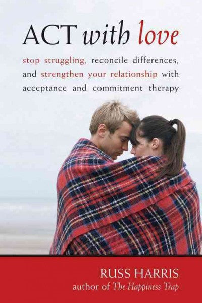 Act With Love : Stop Struggling, Reconcile Differences, and Strengthen Your Relationship With Acceptance and Commitment Therapy