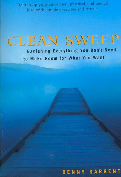 Clean Sweep : Banishing Everything You Don't Need to Make Room for What You Want