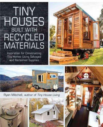 Tiny Houses Built With Recycled Materials : Inspiration for Constructing Tiny Homes Using Salvaged and Reclaimed Supplies