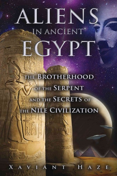 Aliens in Ancient Egypt : The Brotherhood of the Serpent and the Secrets of the Nile Civilization