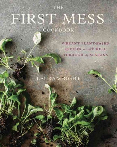 First Mess Cookbook : Vibrant Plant-Based Recipes to Eat Well Through the Seasons