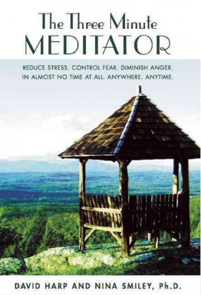 Three Minute Meditator : Reduce Stress, Control Fear, Diminish Anger, in Almost No Time at All, Anywhere, Anytime