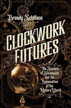 Clockwork Futures : The Science of Steampunk and the Reinvention of the Modern World