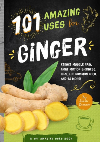 101 Amazing Uses for Ginger : Reduce Muscle Pain, Fight Motion Sickness, Heal the Common Cold and 98 More!