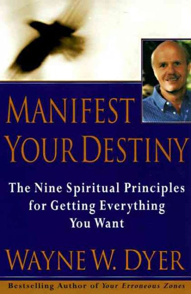 Manifest Your Destiny : The Nine Spiritual Principles for Getting Everything You Want