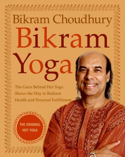 Bikram Yoga : The Guru Behind Hot Yoga Shows the Way to Radiant Health and Personal Fulfillment