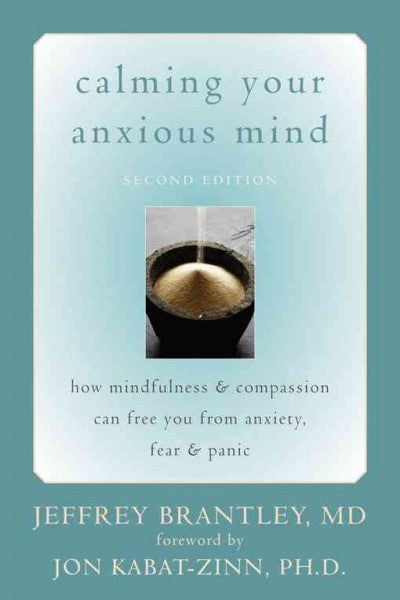 Calming Your Anxious Mind : How Mindfulness & Compassion Can Free You from Anxiety, Fear, & Panic