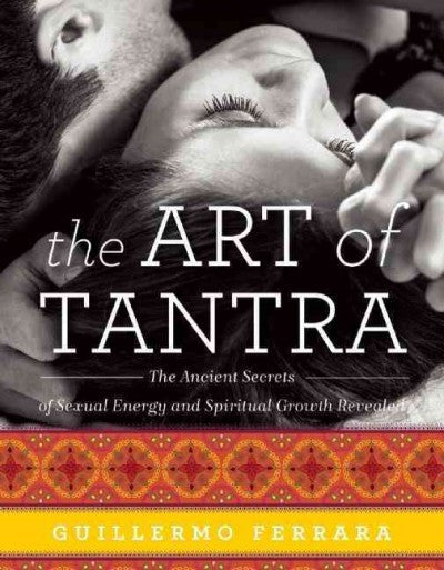 Art of Tantra : The Ancient Secrets of Sexual Energy and Spiritual Growth Revealed