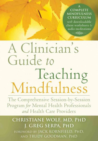 Clinician's Guide to Teaching Mindfulness : The Comprehensive Session-by-Session Program for Mental Health Professionals and Health Care Providers