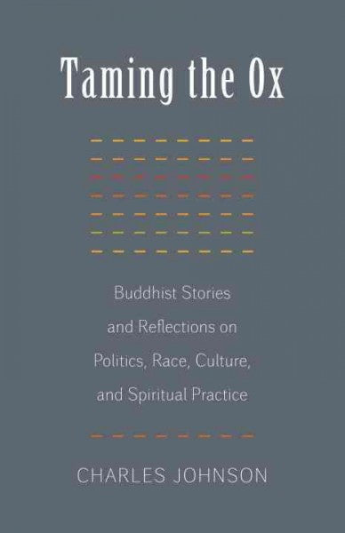 Taming the Ox : Buddhist Stories and Reflections on Politics, Race, Culture, and Spiritual Practice