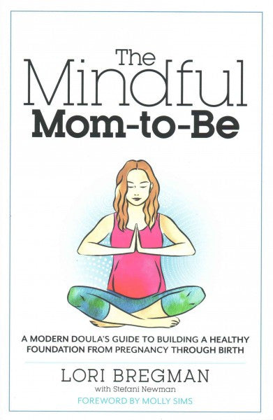 Mindful Mom-to-Be : A Modern Doula's Guide to Building a Healthy Foundation from Pregnancy Through Birth