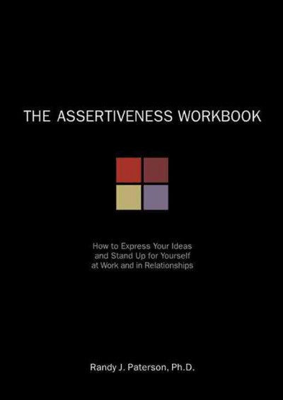 Assertiveness Workbook : How to Express Your Ideas and Stand Up for Yourself at Work and in Relationships