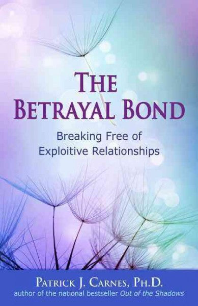 Betrayal Bond : Breaking Free of Exploitive Relationships
