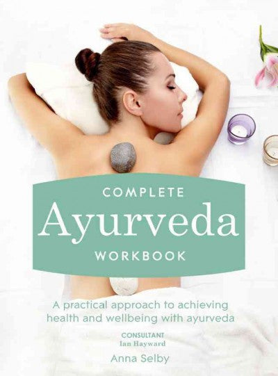 Complete Ayurveda : A Practical Approach to Achieving Health and Wellbeing With Ayurveda