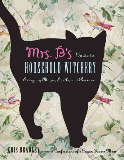 Mrs. B's Guide to Household Witchery : Everyday Magic, Spells, and Recipes