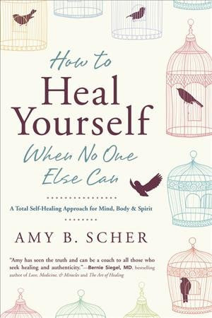 How to Heal Yourself When No One Else Can : A Total Self-Healing Approach for Mind, Body, and Spirit