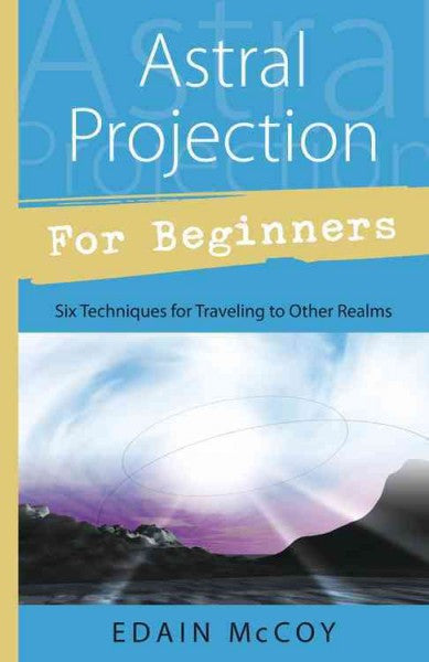Astral Projection for Beginners : Learn Several Techniques to Gain a Broad Awareness of Other Realms of Existence