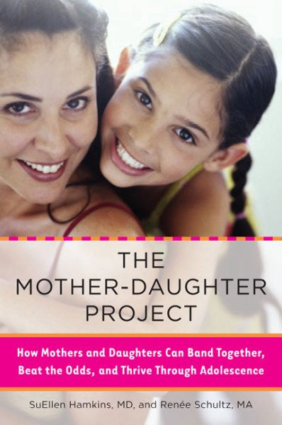 Mother-Daughter Project : How Mothers and Daughters Can Band Together, Beat the Odds, and Thrive Through Adolescence