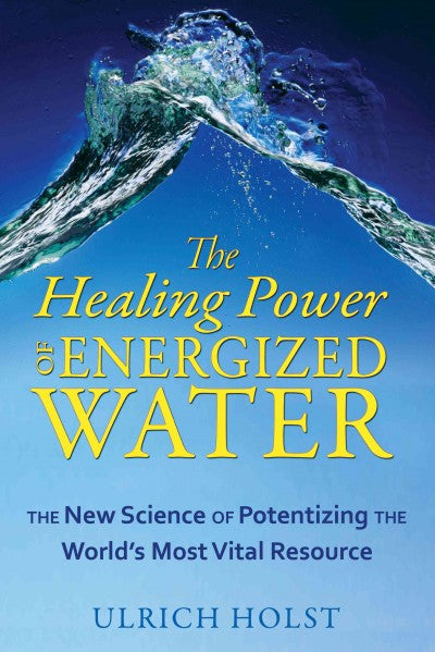 Healing Power of Energized Water : The New Science of Potentizing the World's Most Vital Resource