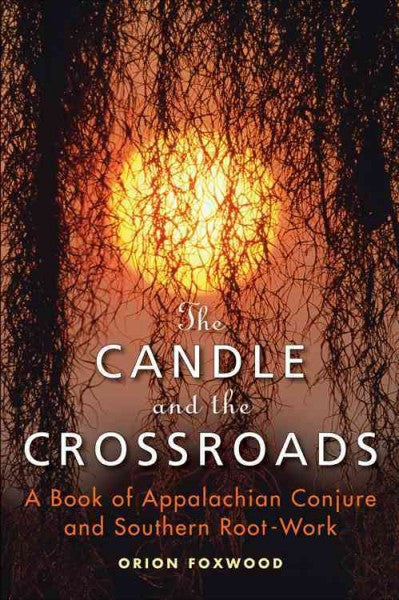 Candle and the Crossroads : A Book of Appalachian Conjure and Southern Root Work