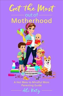 Get the Most Out of Motherhood : A Hot Mess to Mindful Mom Parenting Guide