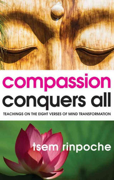 Compassion Conquers All : Teachings on the Eight Verses of Mind Transformation