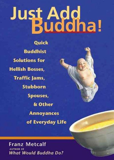 Just Add Buddha : Quick Buddhist Solutions to Hellish Bosses, Traffic Jams, Stubborn Spouses, & Other Annoyances of Everyday Life