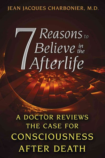 7 Reasons to Believe in the Afterlife : A Doctor Reviews the Case for Consciousness After Death