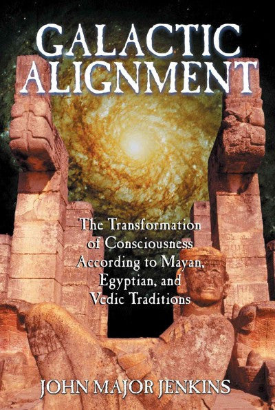 Galactic Alignment : The Transformation of Consciousness According to Mayan, Egyptian, and Vedic Traditions