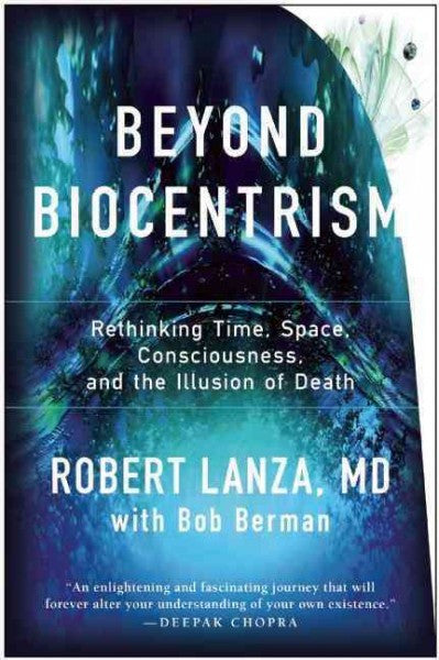 Beyond Biocentrism : Rethinking Time, Space, Consciousness, and the Illusion of Death