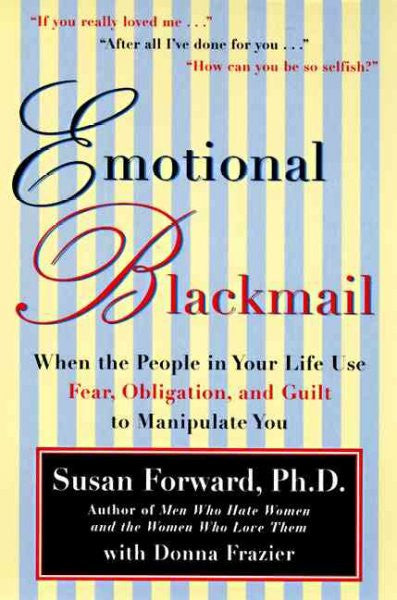 Emotional Blackmail : When the People in Your Life Use Fear, Obligation and Guilt to Manipulate You