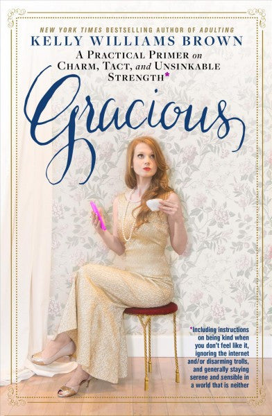 Gracious : A Practical Primer on Charm, Tact, and Unsinkable Strength: Including Instructions on Being Kind When You Don't Feel Like It, Ignoring the Internet and/or Disarming Trolls, and Generally Staying Serene and Sensible in a World That is Neit