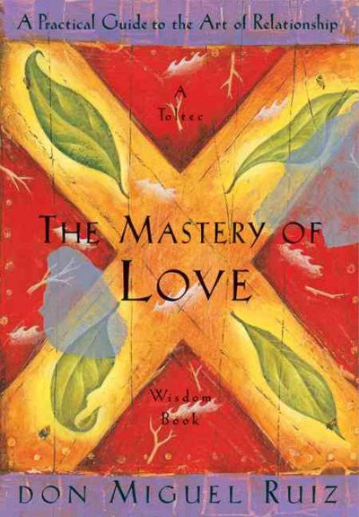 Mastery of Love : A Practical Guide to the Art of Relationship