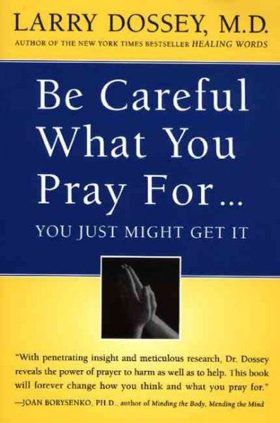 Be Careful What You Pray For...You Just Might Get It : What We Can Do About the Unintentional Effects of Our Thoughts, Prayers, and Wishes