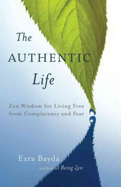 Authentic Life : Zen Wisdom for Living Free from Complacency and Fear