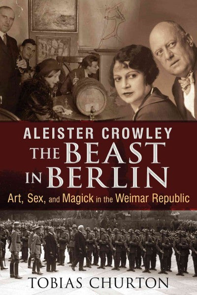 Aleister Crowley : The Beast in Berlin: Art, Sex, and Magick in the Weimar Republic