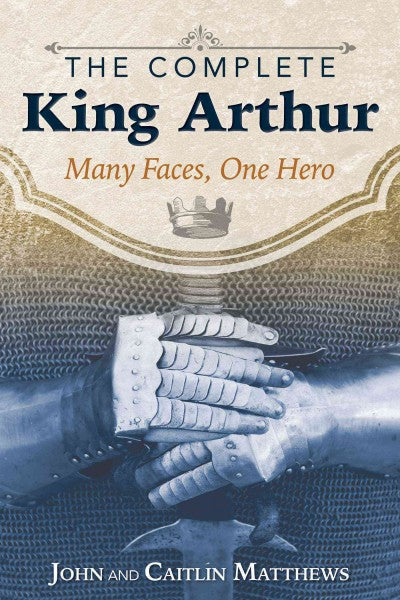 Complete King Arthur : Many Faces, One Hero