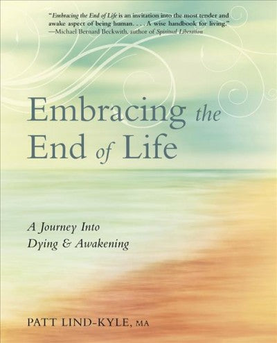 Embracing the End of Life : A Journey into Dying & Awakening