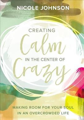 Creating Calm in the Center of Crazy : Making Room for Your Soul in an Overcrowded Life
