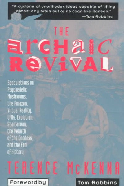 Archaic Revival : Speculations on Psychedelic Mushrooms, the Amazon, Virtual Reality, Ufos, Evolution, Shamanism, the Rebirth of the Goddess, and