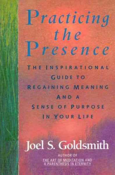 Practicing the Presence : The Inspirational Guide to Regaining Meaning and Sense of Purpose in Your Life