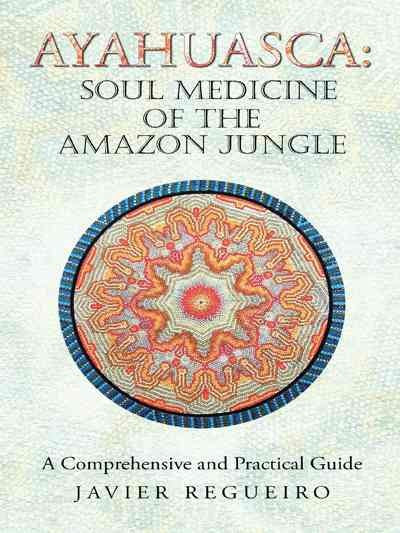 Ayahuasca: Soul Medicine of the Amazon Jungle : A Comprehensive and Practical Guide