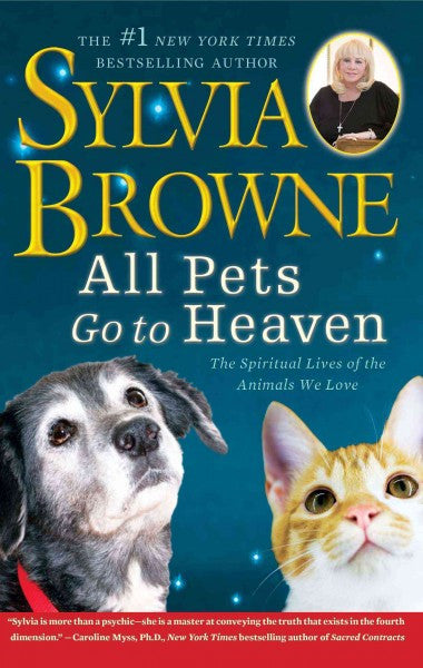 All Pets Go to Heaven : The Spiritual Lives of the Animals We Love