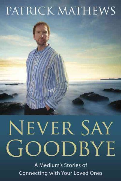 Never Say Goodbye : A Medium's Stories of Connecting with Your Loved Ones