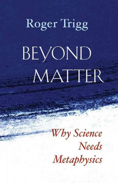 Beyond Matter : Why Science Needs Metaphysics
