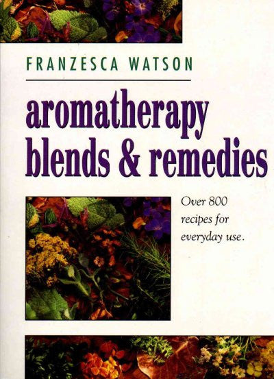 Aromatherapy Blends and Remedies : Over 800 Recipes for Everyday Use