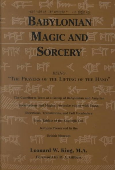 Babylonian Magic and Sorcery : Being the Prayers of the Lifting of the Hand : The Cuneiform Texts of a Group of Babylonian and Assyrian Incantations and Magical Formulae Edited with