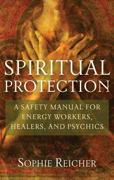 Spiritual Protection : A Safety Manual for Energy Workers, Healers, and Psychics